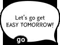 Let's go get EASY TOMORROW!