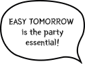 EASY TOMORROW is the party essential!